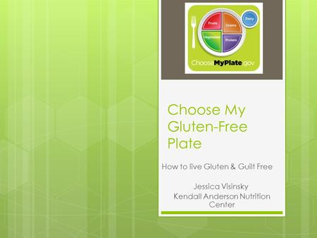 Choose My Gluten-Free Plate How to live Gluten & Guilt Free Jessica Visinsky Kendall Anderson Nutrition Center.
