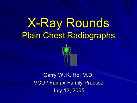 X-Ray Rounds Plain Chest Radiographs Garry W. K. Ho, M.D. VCU / Fairfax Family Practice July 13, 2005.