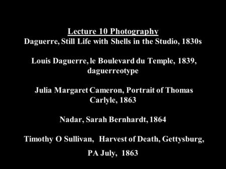 Lecture 10 Photography Daguerre, Still Life with Shells in the Studio, 1830s Louis Daguerre, le Boulevard du Temple, 1839, daguerreotype Julia Margaret.