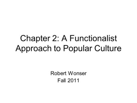 Chapter 2: A Functionalist Approach to Popular Culture Robert Wonser Fall 2011.