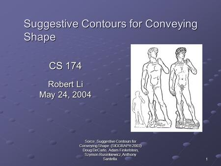 Sorce: Suggestive Contours for Conveying Shape. (SIGGRAPH 2003) Doug DeCarlo, Adam Finkelstein, Szymon Rusinkiewicz, Anthony Santella. 1 Suggestive Contours.