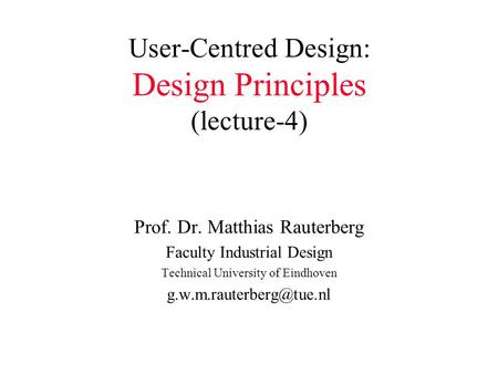 User-Centred Design: Design Principles (lecture-4) Prof. Dr. Matthias Rauterberg Faculty Industrial Design Technical University of Eindhoven