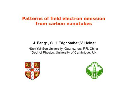 Patterns of field electron emission from carbon nanotubes J. Peng x, C. J. Edgcombe*, V. Heine* x Sun Yat-Sen University, Guangzhou, P.R. China *Dept of.