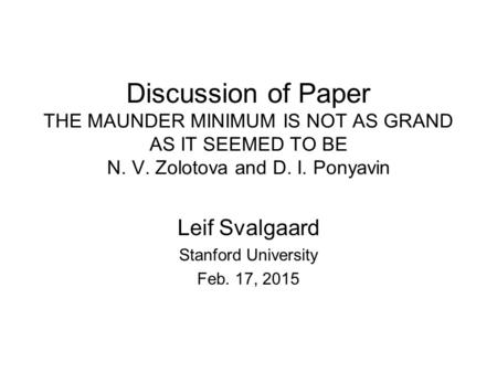 Discussion of Paper THE MAUNDER MINIMUM IS NOT AS GRAND AS IT SEEMED TO BE N. V. Zolotova and D. I. Ponyavin Leif Svalgaard Stanford University Feb. 17,