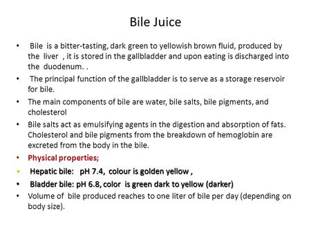 Bile Juice Bile is a bitter-tasting, dark green to yellowish brown fluid, produced by the liver , it is stored in the gallbladder and upon eating is.