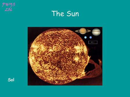 PHYS 206 The Sun Sol PHYS 206 Solar Data Mass (kg)1.989x10 30 Mass (Earth = 1)332,830 Equatorial radius (km)695,000 Equatorial radius (Earth = 1)108.97.