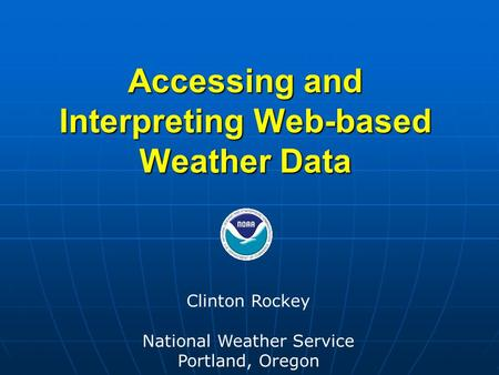 Accessing and Interpreting Web-based Weather Data Clinton Rockey National Weather Service Portland, Oregon.