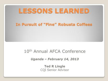"LESSONS LEARNED In Pursuit of ""Fine"" Robusta Coffees 10 th Annual AFCA Conference Uganda – February 14, 2013 Ted R Lingle CQI Senior Advisor."