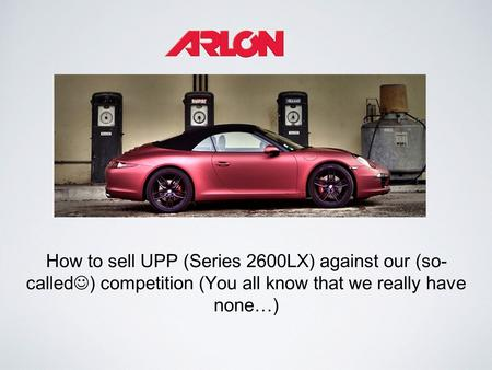 How to sell UPP (Series 2600LX) against our (so- called ) competition (You all know that we really have none…)
