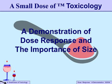 Dose / Response - A Demonstration 5/25/04 A Small Dose of Toxicology A Demonstration of Dose Response and The Importance of Size A Small Dose of ™ Toxicology.