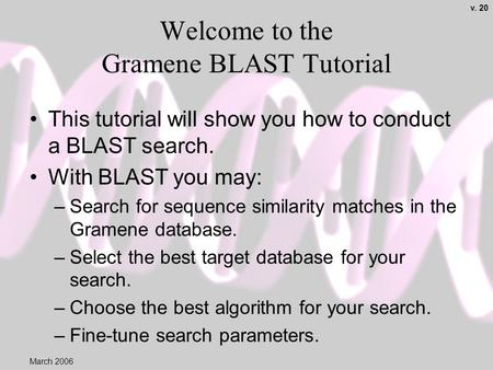 Welcome to the Gramene BLAST Tutorial This tutorial will show you how to conduct a BLAST search. With BLAST you may: –Search for sequence similarity matches.