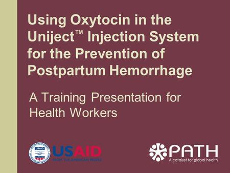 A Training Presentation for Health Workers Using Oxytocin in the Uniject ™ Injection System for the Prevention of Postpartum Hemorrhage.