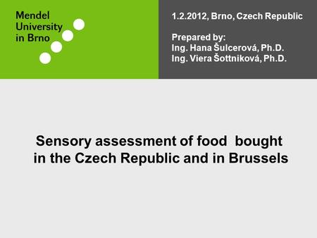 Sensory assessment of food bought in the Czech Republic and in Brussels 1.2.2012, Brno, Czech Republic Prepared by: Ing. Hana Šulcerová, Ph.D. Ing. Viera.
