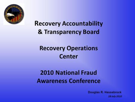 R ecovery Accountability & Transparency Board Recovery Operations Center 2010 National Fraud Awareness Conference 28 July 2010 Douglas R. Hassebrock.