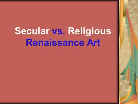 Secular vs. Religious Renaissance Art. Define: Secular art- worldly rather than spiritual. Religious art- pertaining to monastic or religious order.