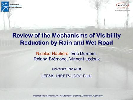 International Symposium on Automotive Lighting, Darmstadt, Germany Review of the Mechanisms of Visibility Reduction by Rain and Wet Road Nicolas Hautière,