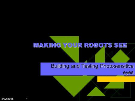 4/22/2015 1 MAKING YOUR ROBOTS SEE Building and Testing Photosensitive eyes.
