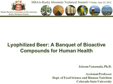 Lyophilized Beer: A Banquet of Bioactive Compounds for Human Health Jairam Vanamala, Ph.D. Assistant Professor Dept. of Food Science and Human Nutrition.