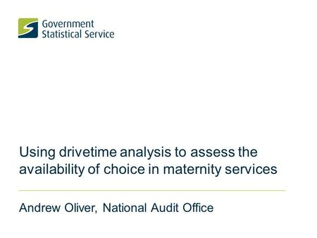 Using drivetime analysis to assess the availability of choice in maternity services Andrew Oliver, National Audit Office.