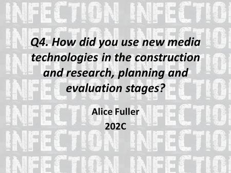 Q4. How did you use new media technologies in the construction and research, planning and evaluation stages? Alice Fuller 202C.