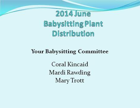 Your Babysitting Committee Coral Kincaid Mardi Rawding Mary Trott.