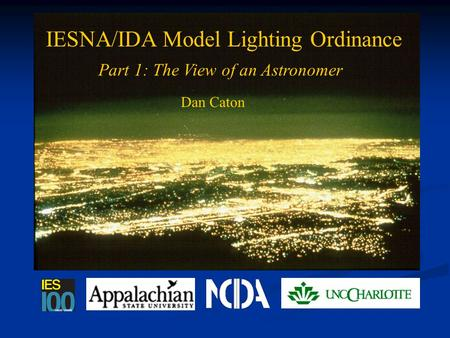 Light Pollution and the IES IESNA/IDA Model Lighting Ordinance Part 1: The View of an Astronomer Dan Caton.