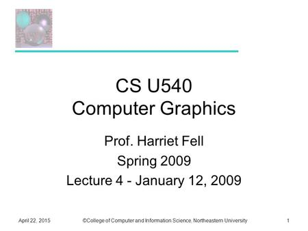 ©College of Computer and Information Science, Northeastern UniversityApril 22, 20151 CS U540 Computer Graphics Prof. Harriet Fell Spring 2009 Lecture 4.