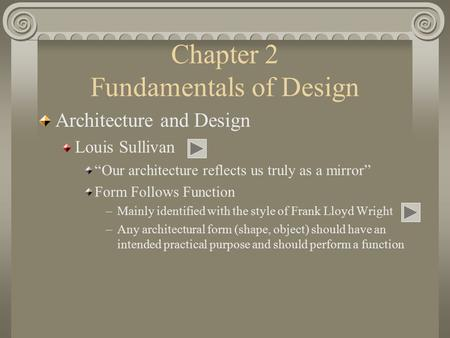 "Chapter 2 Fundamentals of Design Architecture and Design Louis Sullivan ""Our architecture reflects us truly as a mirror"" Form Follows Function –Mainly."