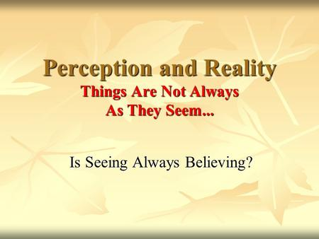 Perception and Reality Things Are Not Always As They Seem...
