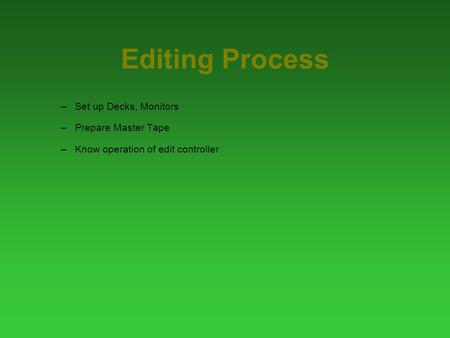 Editing Process –Set up Decks, Monitors –Prepare Master Tape –Know operation of edit controller.