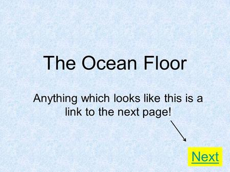 The Ocean Floor Anything which looks like this is a link to the next page! Next.