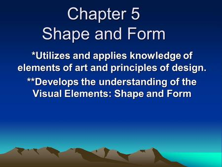 Chapter 5 Shape and Form *Utilizes and applies knowledge of elements of art and principles of design. **Develops the understanding of the Visual Elements: