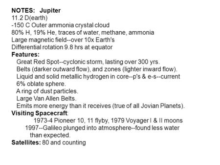 NOTES: Jupiter 11.2 D(earth) -150 C Outer ammonia crystal cloud 80% H, 19% He, traces of water, methane, ammonia Large magnetic field--over 10x Earth's.