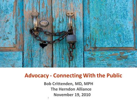 1 Advocacy - Connecting With the Public Bob Crittenden, MD, MPH The Herndon Alliance November 19, 2010.