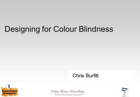 Chris Burfitt Designing for Colour Blindness. What do we mean by 'Colour Blind'? Actual colour blindness (Monochromacy) is very rare We're usually talking.