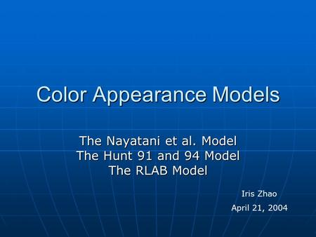 Color Appearance Models The Nayatani et al. Model The Hunt 91 and 94 Model The RLAB Model Iris Zhao April 21, 2004.