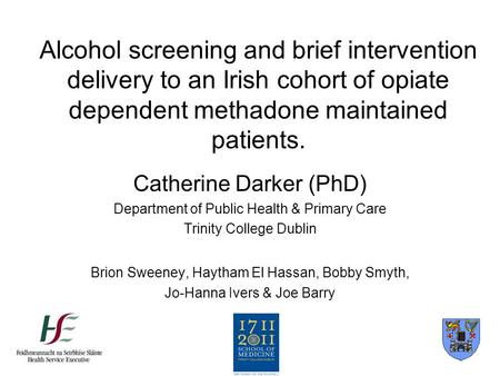 Alcohol screening and brief intervention delivery to an Irish cohort of opiate dependent methadone maintained patients. Catherine Darker (PhD) Department.