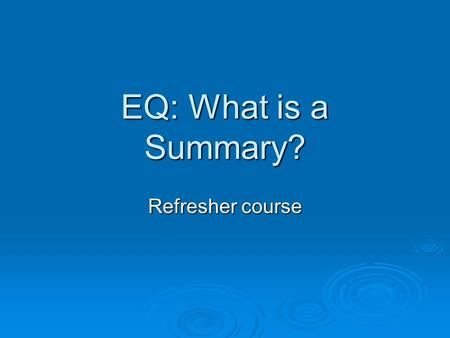 EQ: What is a Summary? Refresher course. Key Elements of a Good Summary  It will be short  It will be written in your own words.  It will include the.