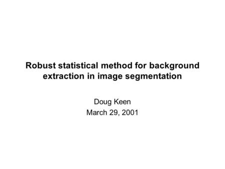 Robust statistical method for background extraction in image segmentation Doug Keen March 29, 2001.