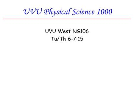 UVU Physical Science 1000 UVU West NG106 Tu/Th 6-7:15.