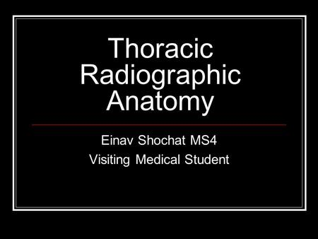 Thoracic Radiographic Anatomy Einav Shochat MS4 Visiting Medical Student.
