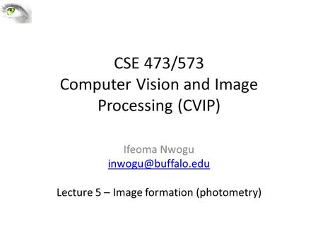 CSE 473/573 Computer Vision and Image Processing (CVIP) Ifeoma Nwogu Lecture 5 – Image formation (photometry)