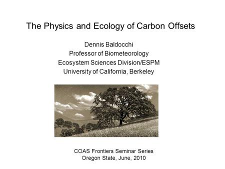 The Physics and Ecology of Carbon Offsets Dennis Baldocchi Professor of Biometeorology Ecosystem Sciences Division/ESPM University of California, Berkeley.