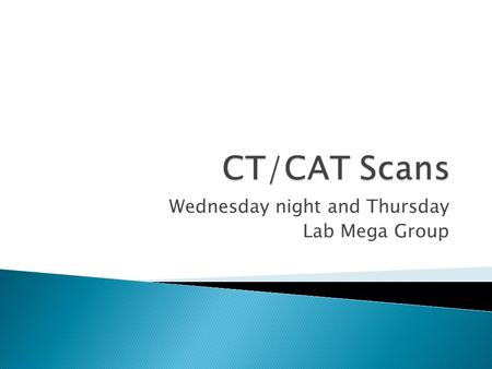 Wednesday night and Thursday Lab Mega Group.  1967: The first Computer Tomography (CT) theory was developed  1972: The CT scan was invented by Godfrey.