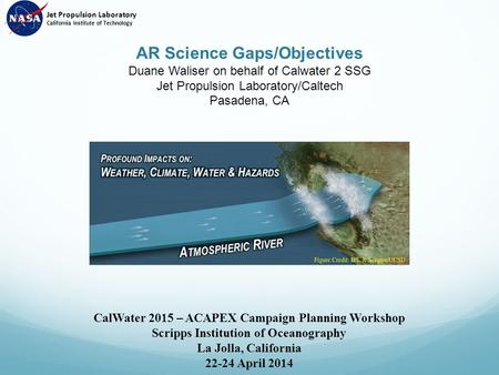 AR Science Gaps/Objectives Duane Waliser on behalf of Calwater 2 SSG Jet Propulsion Laboratory/Caltech Pasadena, CA CalWater 2015 – ACAPEX Campaign Planning.