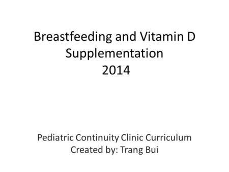 Breastfeeding and Vitamin D Supplementation 2014 Pediatric Continuity Clinic Curriculum Created by: Trang Bui.