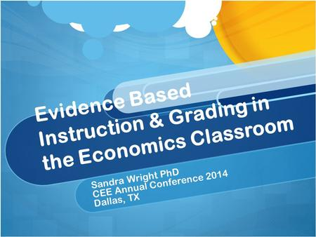 Evidence Based Instruction & Grading in the Economics Classroom Sandra Wright PhD CEE Annual Conference 2014 Dallas, TX.