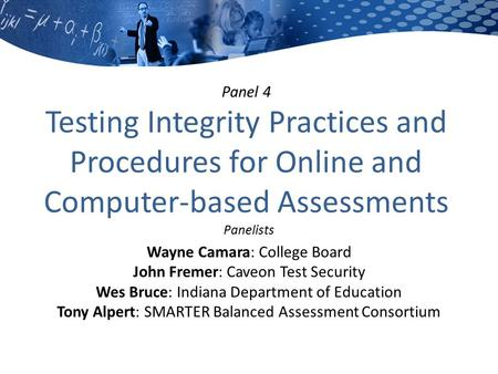 Panel 4 Testing Integrity Practices and Procedures for Online and Computer-based Assessments Panelists Wayne Camara: College Board John Fremer: Caveon.