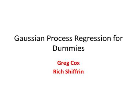 Gaussian Process Regression for Dummies Greg Cox Rich Shiffrin.