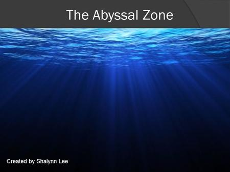 The Abyssal Zone Created by Shalynn Lee. The Abyssal Zone What is it? The Abyssal Zone is 1 out of the 5 pelagic layers in the ocean. This zone contains.